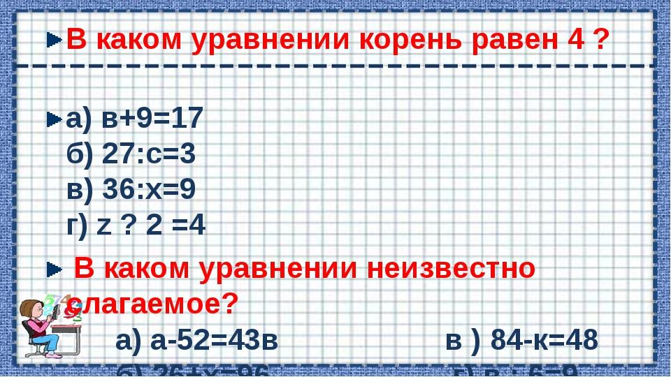 В каком уравнении корень равен 4 ? а) в+9=17 б) 27:с=3 в) 36:х=9 г) z ? 2 =4...