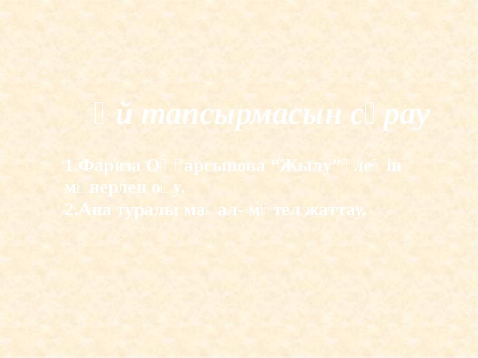"""Үй тапсырмасын сұрау 1.Фариза Оңғарсынова """"Жылу""""өлеңін мәнерлеп оқу. 2.Ана ту..."""