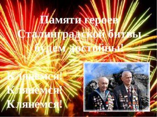 Памяти героев Сталинградской битвы будем достойны! Клянемся! Клянемся! Клянем