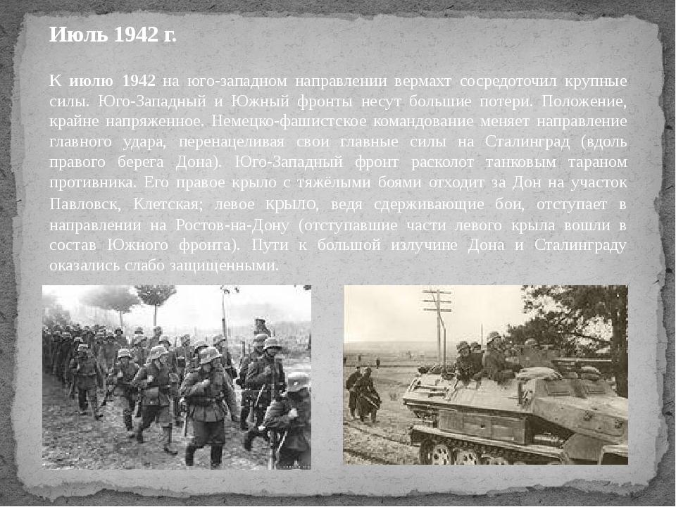 Июль 1942 г. К июлю 1942 на юго-западном направлении вермахт сосредоточил кру...