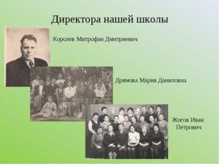 Директора нашей школы Королев Митрофан Дмитриевич Дрямова Мария Даниловна Жог