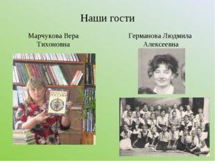 Наши гости Марчукова Вера Тихоновна Германова Людмила Алексеевна