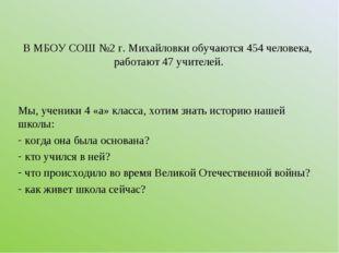 В МБОУ СОШ №2 г. Михайловки обучаются 454 человека, работают 47 учителей. Мы,