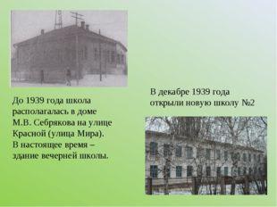До 1939 года школа располагалась в доме М.В. Себрякова на улице Красной (улиц