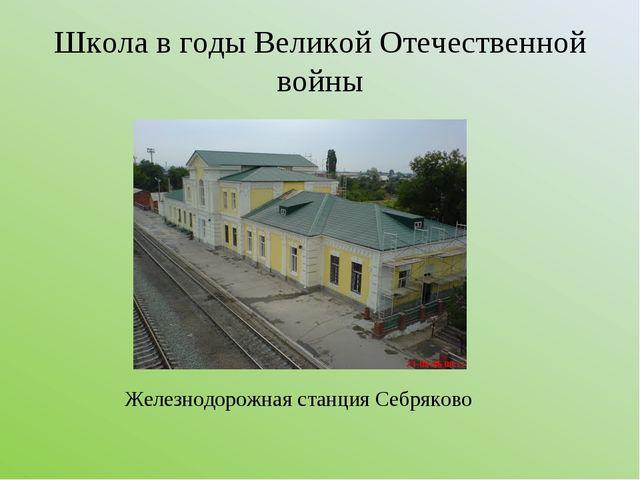 Школа в годы Великой Отечественной войны Железнодорожная станция Себряково