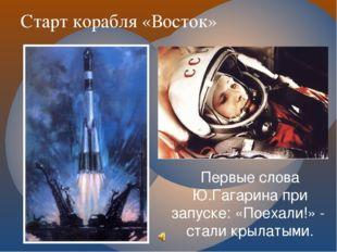 Старт корабля «Восток» Первые слова Ю.Гагарина при запуске: «Поехали!» - стал