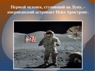 Первый человек, ступивший на Луну, - американский астронавт Нейл Армстронг.