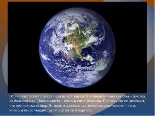 . Это – наша планета Земля – мы на ней живем. Как видишь – она круглая – похо
