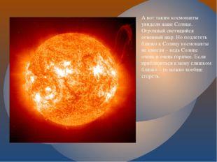 А вот таким космонавты увидели наше Солнце. Огромный светящийся огненный шар.