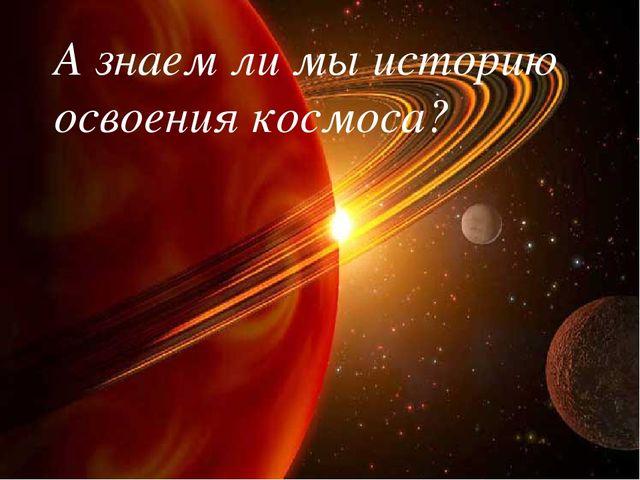 А знаем ли мы историю освоения космоса?