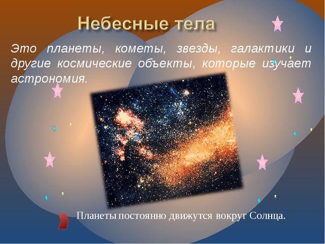 Планеты постоянно движутся вокруг Солнца. Это планеты, кометы, звезды, галакт...