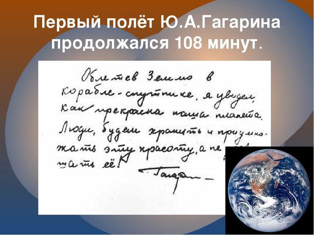 Первый полёт Ю.А.Гагарина продолжался 108 минут.