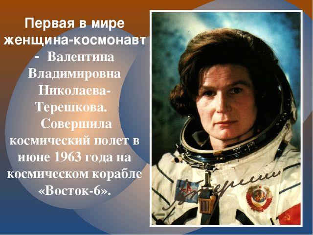 Первая в мире женщина-космонавт - Валентина Владимировна Николаева-Терешкова....