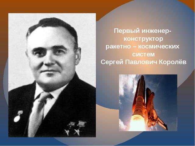 Первый инженер- конструктор ракетно – космических систем Сергей Павлович Кор...
