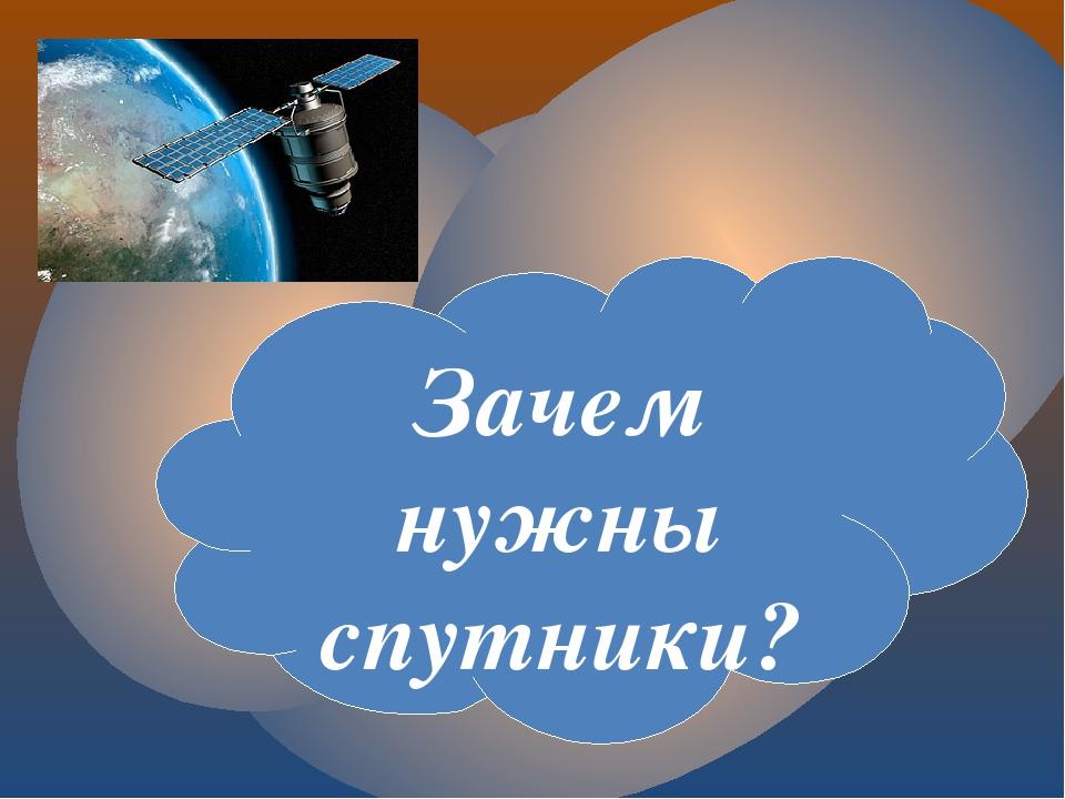 Зачем нужны спутники?