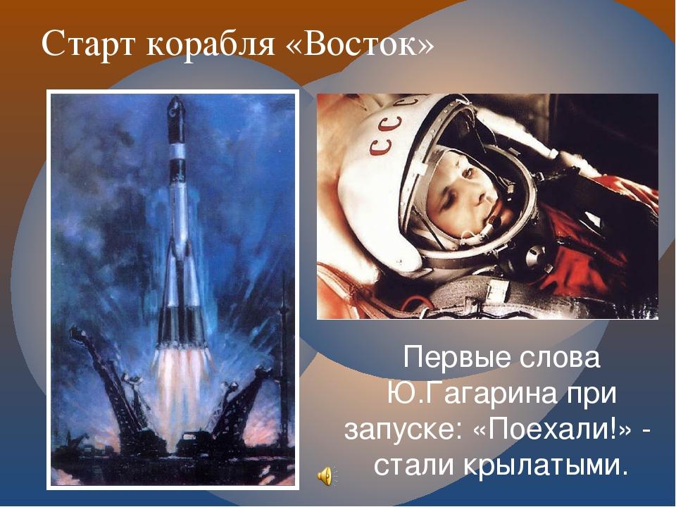 Старт корабля «Восток» Первые слова Ю.Гагарина при запуске: «Поехали!» - стал...