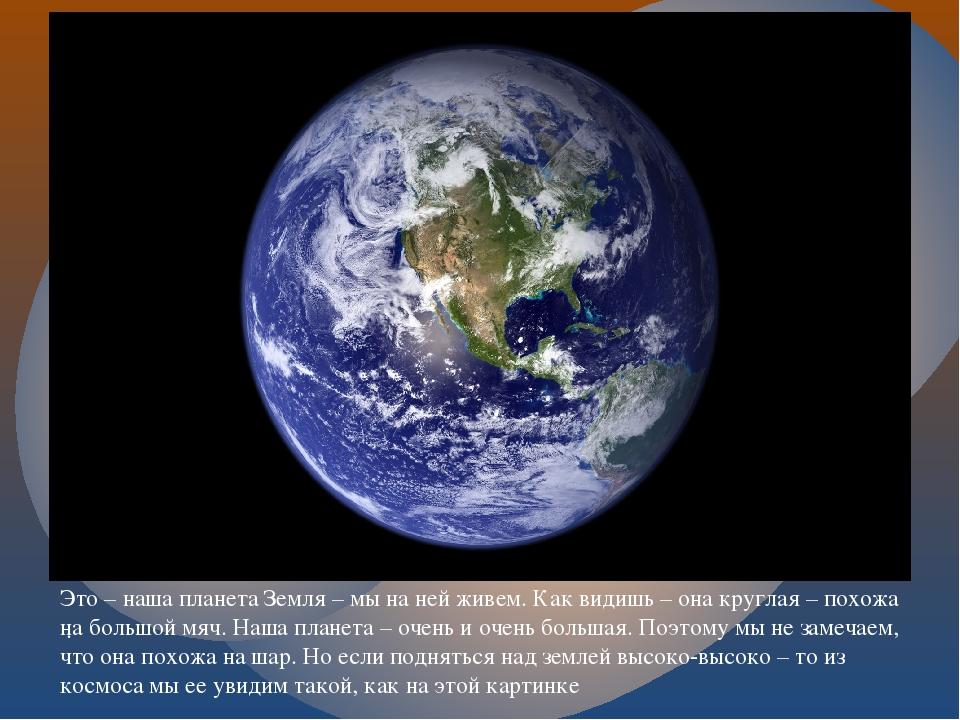 . Это – наша планета Земля – мы на ней живем. Как видишь – она круглая – похо...
