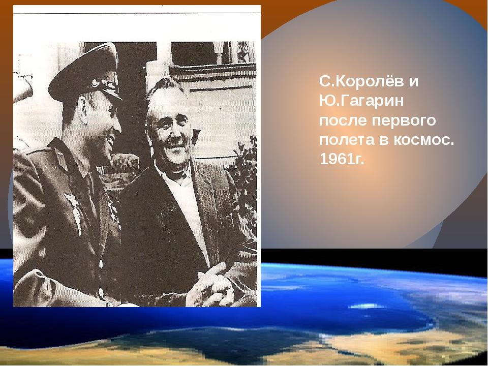 С.Королёв и Ю.Гагарин после первого полета в космос. 1961г.