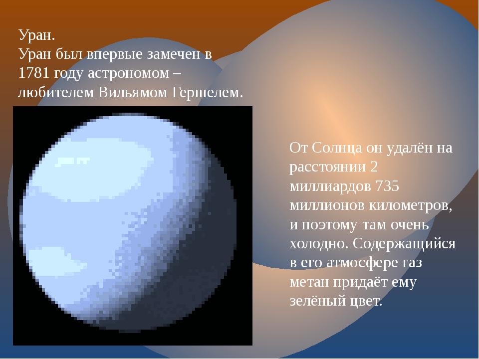Уран. Уран был впервые замечен в 1781 году астрономом – любителем Вильямом Ге...