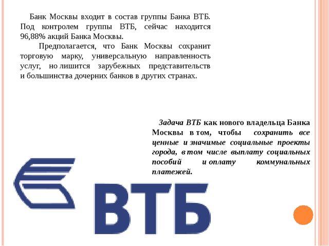 Банк Москвы входит в состав группы Банка ВТБ. Под контролем группы ВТБ, сейч...