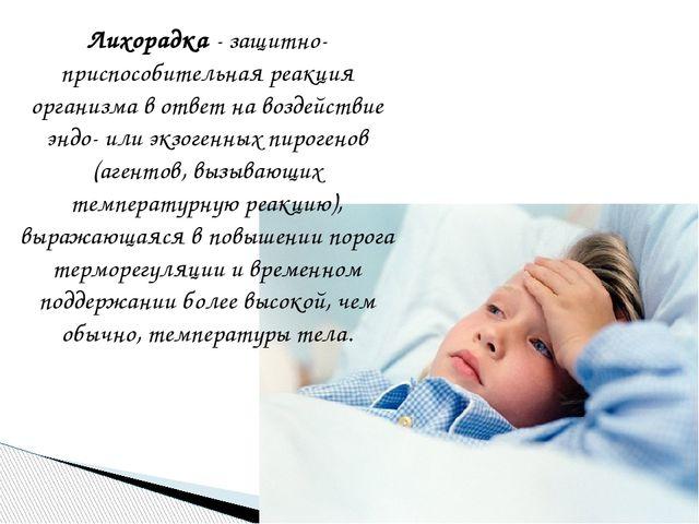 Лихорадка- защитно-приспособительная реакция организма в ответ на воздействи...