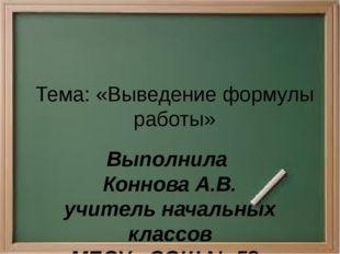 Тема: «Выведение формулы работы» Выполнила Коннова А.В. учитель начальных кла