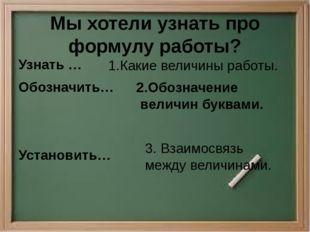 Мы хотели узнать про формулу работы? Узнать … Обозначить… Установить… 1.Какие
