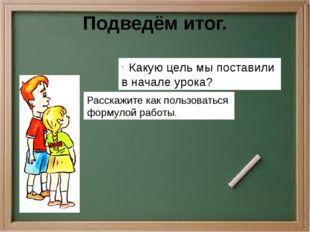 Подведём итог. Какую цель мы поставили в начале урока? Расскажите как пользов