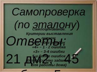 Самопроверка (по эталону) Ответы: 21 дм2, 45 руб., 5 км/ч, 240см, 30см, 90м2