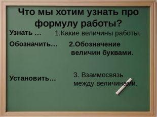Что мы хотим узнать про формулу работы? Узнать … Обозначить… Установить… 1.Ка