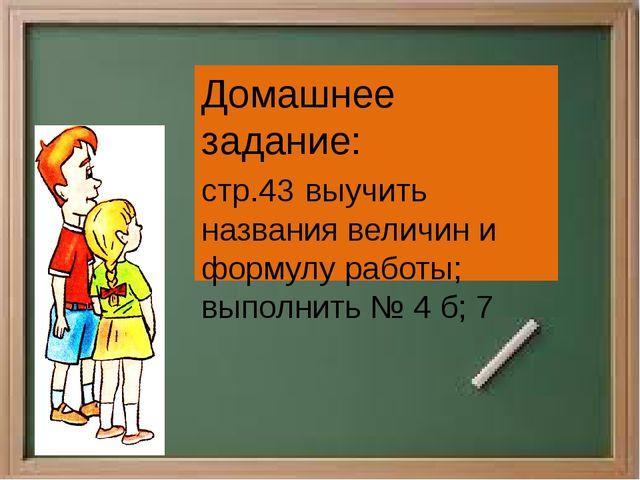 Домашнее задание: стр.43 выучить названия величин и формулу работы; выполнить...