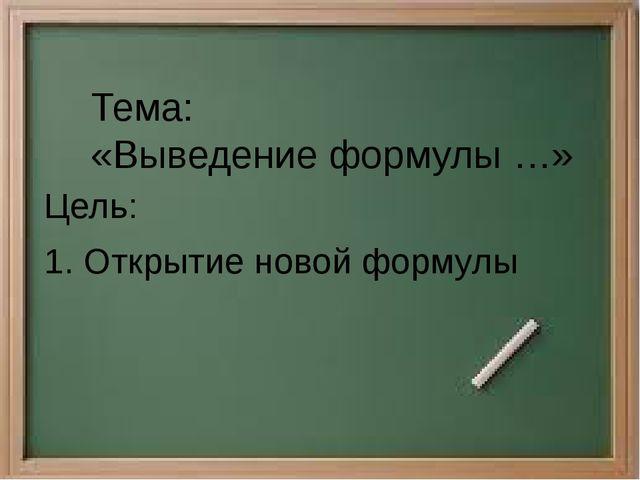 Цель: 1. Открытие новой формулы Тема: «Выведение формулы …»