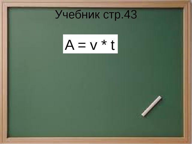 Учебник стр.43 A = v * t