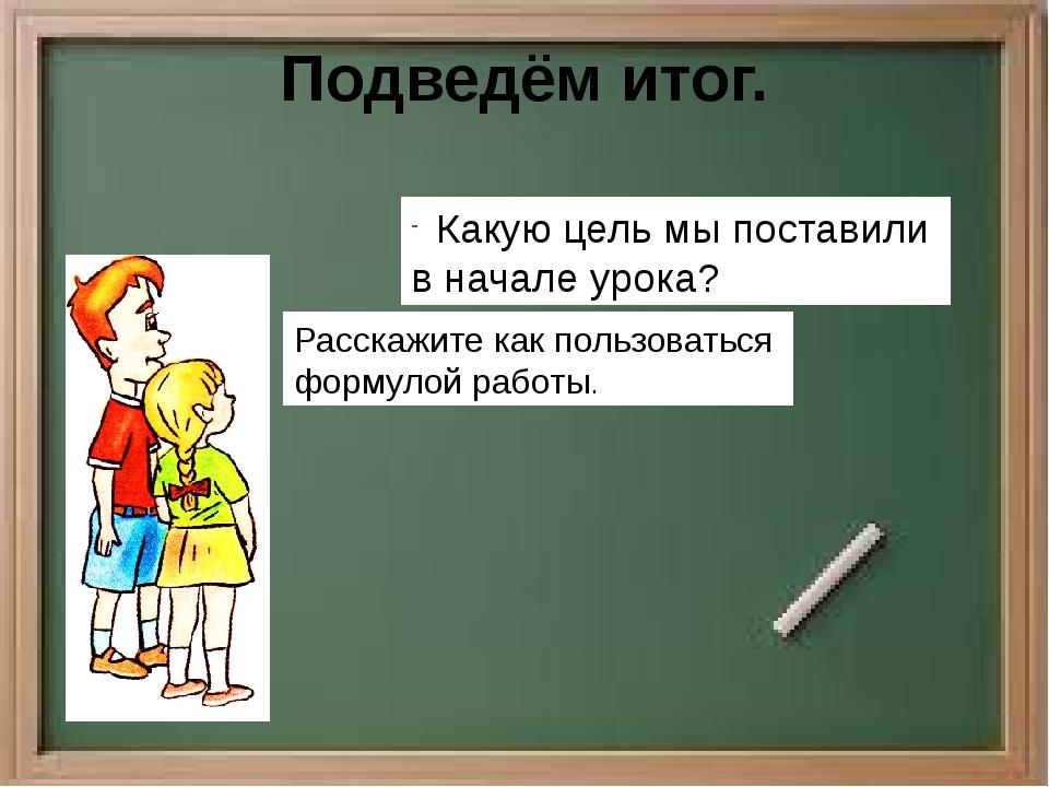Подведём итог. Какую цель мы поставили в начале урока? Расскажите как пользов...
