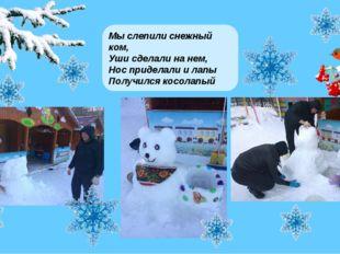 Мы слепили снежный ком, Уши сделали на нем, Нос приделали и лапы Получился ко