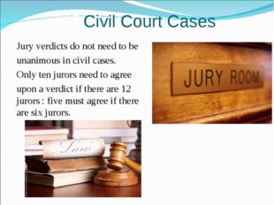 Civil Court Cases Jury verdicts do not need to be unanimous in civil cases.