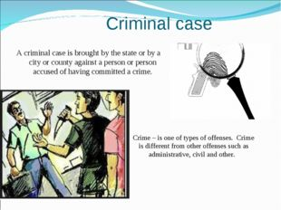 Criminal case A criminal case is brought by the state or by a city or county