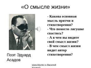 «О смысле жизни» Поэт Эдуард Асадов www.iktyrok.ru Василий Косенко - Какова о