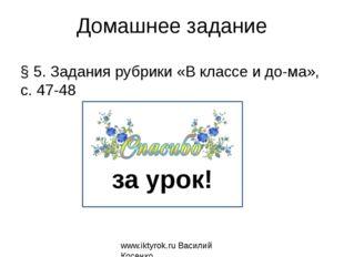 Домашнее задание § 5. Задания рубрики «В классе и дома», с. 47-48 www.iktyro