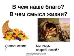 Удовольствие? www.iktyrok.ru Василий Косенко В чем наше благо? В чем смысл жи