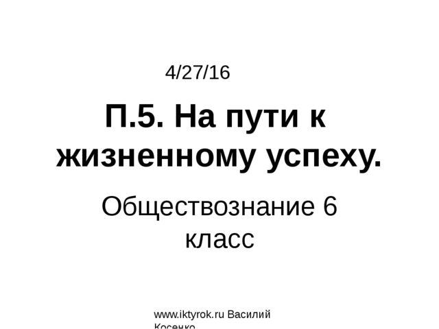 Обществознание 6 класс www.iktyrok.ru Василий Косенко П.5. На пути к жизненно...