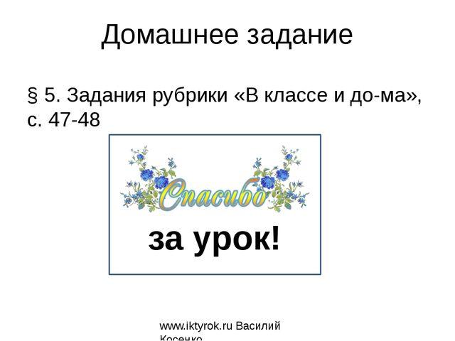 Домашнее задание § 5. Задания рубрики «В классе и дома», с. 47-48 www.iktyro...