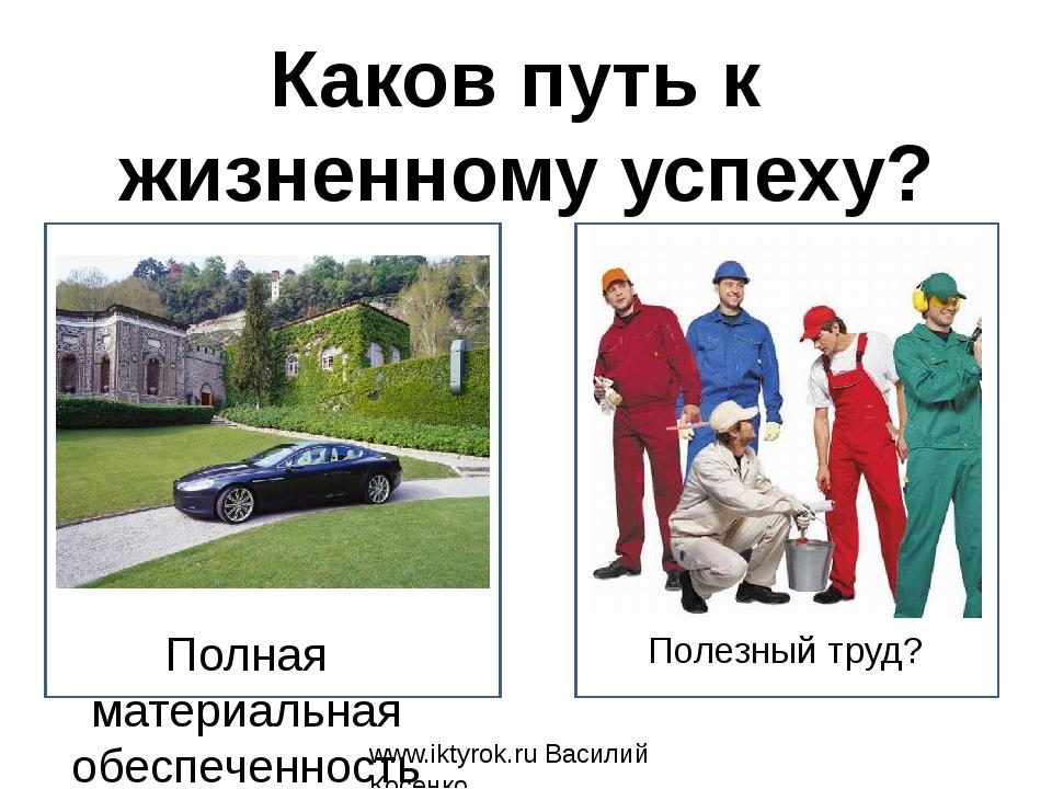 Полезный труд? www.iktyrok.ru Василий Косенко Каков путь к жизненному успеху?...