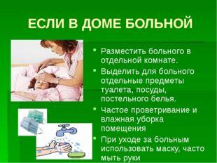 ЕСЛИ В ДОМЕ БОЛЬНОЙ Разместить больного в отдельной комнате. Выделить для бол