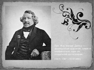 Луи́ Жак Манде́ Даге́р — французский художник, химик и изобретатель, один из
