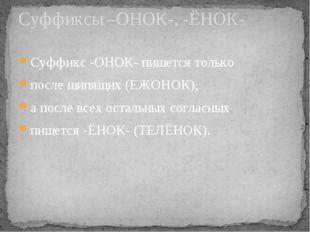 Суффикс -ОНОК- пишется только после шипящих (ЕЖОНОК), а после всех остальных
