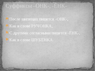 После шипящих пишется -ОНК-, Как в слове РУЧОНКА, С другими согласными пишетс
