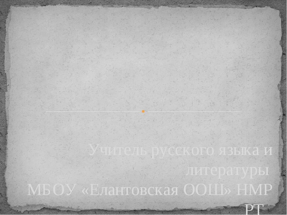 Учитель русского языка и литературы МБОУ «Елантовская ООШ» НМР РТ В.А. Кандак...