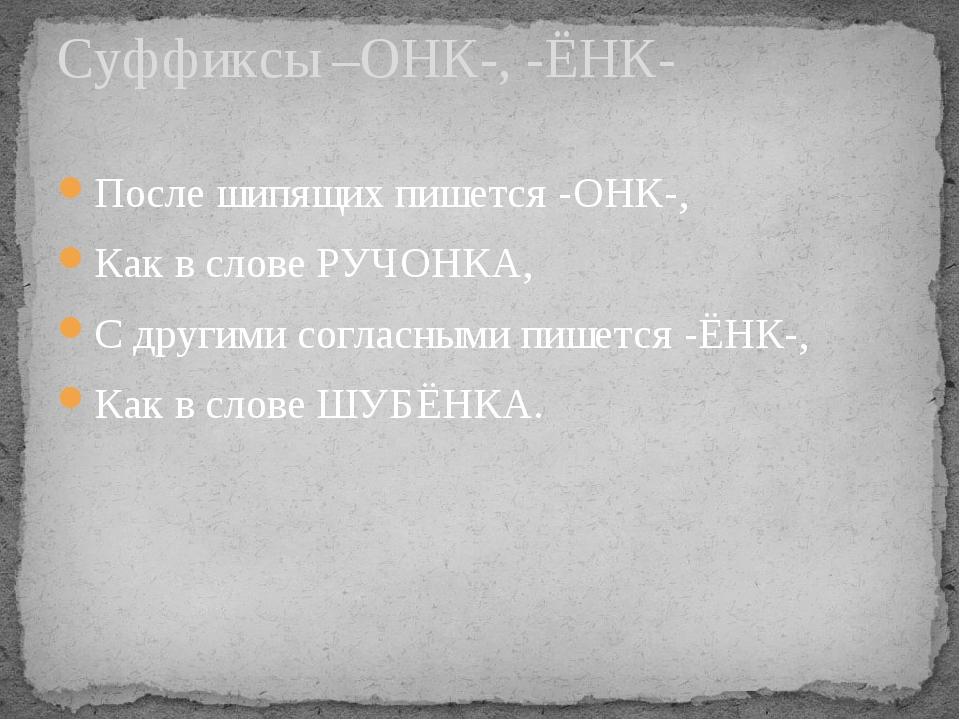 После шипящих пишется -ОНК-, Как в слове РУЧОНКА, С другими согласными пишетс...
