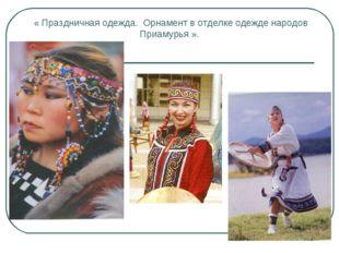 « Праздничная одежда. Орнамент в отделке одежде народов Приамурья ».